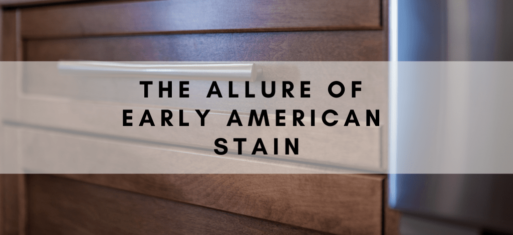 Superior Cabinets BLOG – The Allure of Early American Stain, Author - Shahan Fancy.